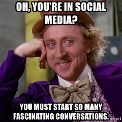 Willy Wonka - oh, you're in social media?  you must start so many fascinating conversations.