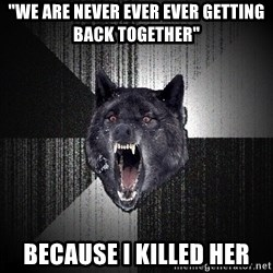 """Insanity Wolf - """"We are never ever ever getting back together"""" because i killed her"""