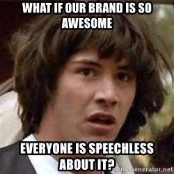Conspiracy Keanu - WHAT IF OUR BRAND IS SO AWESOME EVERYONE IS SPEECHLESS ABOUT IT?