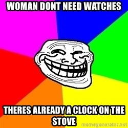 Trollface - woman dont need watches theres already a clock on the stove