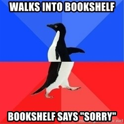 "Socially Awkward to Awesome Penguin - walks into bookshelf bookshelf says ""sorry"""