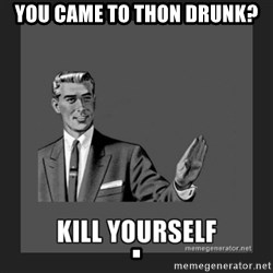 kill yourself guy - you came to thon drunk?                                     .