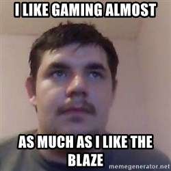 Ash the brit - I LIKE GAMING ALMOST AS MUCH AS I LIKE THE BLAZE