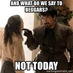 What do we say to the God of Death ? Not today. - And what do we say to beggars? not today