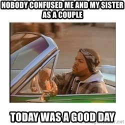 Today was a good day - nobody confused me and my sister as a couple today was a good day