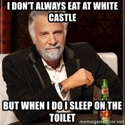The Most Interesting Man In The World - I don't always eat at white castle but when i do I sleep on the toilet