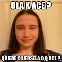 Scary b*tch. - OLA K ACE ?  QUIERE COJERSELA O Q ACE ?