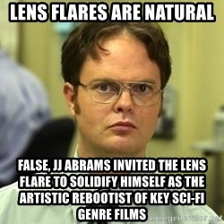 Dwight Schrute - lens flares are natural false, jj abrams invited the lens flare to solidify himself as the artistic rebootist of key sci-fi genre films