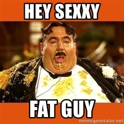 Fat Guy - HEY SEXXY  FAT GUY