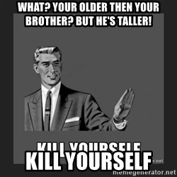 kill yourself guy - WHAT? YOUR OLDER THEN YOUR BROTHER? BUT HE'S TALLER!  KILL YOURSELF