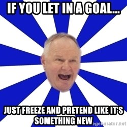 Crafty Randy - if you let in a goal... just freeze and pretend like it's something new