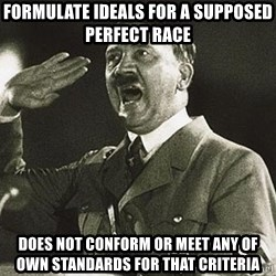 Adolf Hitler - formulate ideals for a supposed perfect race does not conform or meet any of own standards for that criteria
