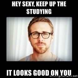 RYAN GOSLING GO STUDY - Hey sexy, Keep up the studying  It looks good on you
