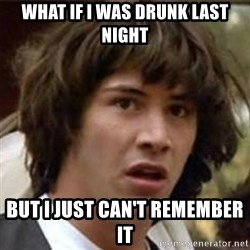 what if meme - What if i was drunk last night but i just can't remember it