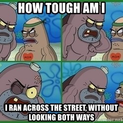 How tough are you - how tough am i i ran across the street, without looking both ways