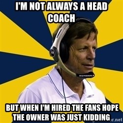 Idiot Football Coach - i'm not always a head coach  but when i'm hired the fans hope the owner was just kidding