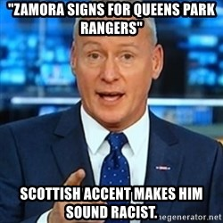 """Jim 'Deadline Day' White - """"zamora signs for queens park rangers"""" scottish accent makes him sound racist."""