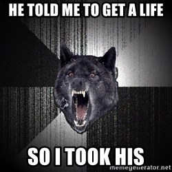 Insanity Wolf - he told me to get a life so i took his