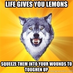 Courage Wolf - life gives you lemons squeeze them into your wounds to toughen up
