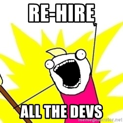 X ALL THE THINGS - re-hire all the devs