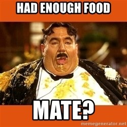 Fat Guy - HAD ENOUGH FOOD MATE?