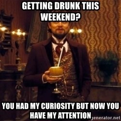 Django Unchained Attention - GettIng drunk tHis weEkend? You had my curiosity but now you have my Attention
