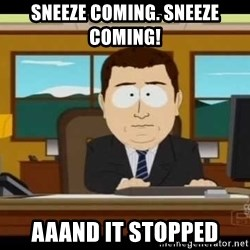 south park aand it's gone - sneeze coming. sneeze coming! aaand it stopped