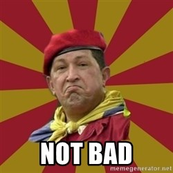 Hugo Chavez -  Not bad