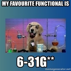 Chemistry Dog - MY FAVOURITE FUNCTIONAL IS 6-31G**