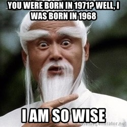 Pai  Mei - you were born in 1971? well, i was born in 1968 i am so wise