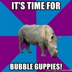 Recovery Rhino - IT'S TIME FOR BUBBLE GUPPIES!