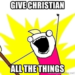 X ALL THE THINGS - give christian all the things