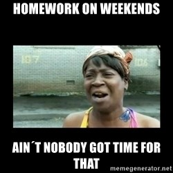 Nobody ain´t got time for that - Homework on weekends Ain´t nobody got time for that