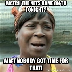 Ain't Nobody got time fo that - Watch the Nets game on tv tonight? ain't nobody got time for that!