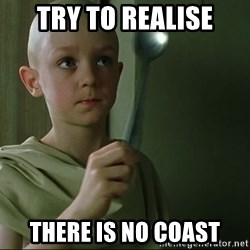There is no spoon - Try to realise There is no coast