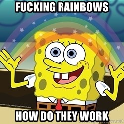 spongebob rainbow - FUCKING RAINBOWS HOW DO THEY WORK