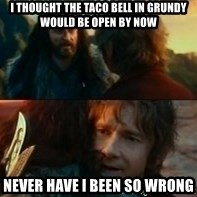 Never Have I Been So Wrong - I thought the taco bell in grundy would be open by now never have i been so wrong