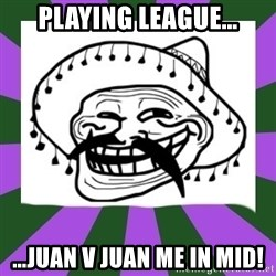 Mexican Troll Face - playing league… …Juan v Juan me in mid!