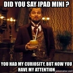 Django Unchained Attention - DID YOU SAY IPAD MINI ? YOU HAD MY CURIOSITY, BUT NOW YOU HAVE MY ATTENTION