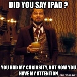 Django Unchained Attention - dID YOU SAY IPAD ? YOU HAD MY CURIOSITY, BUT NOW YOU HAVE MY ATTENTION