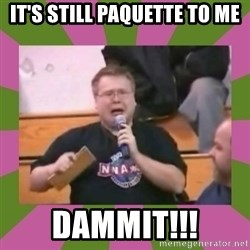 It's still real to me dammit - It's still paquette to me dammit!!!