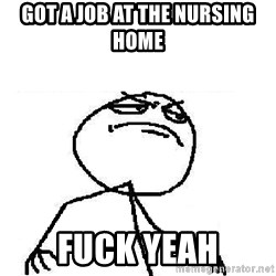 Fuck Yeah - Got a job At the nursing home Fuck yeah