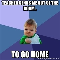 Success Kid - Teacher sends me out of the room.. to go home