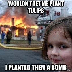 Disaster Girl - wouldn't let me plant tulips i planted them a bomb