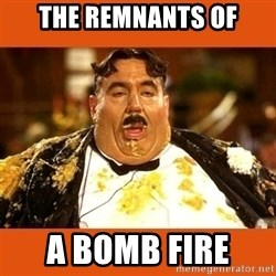 Fat Guy - THE REMNANTS OF A BOMB FIRE