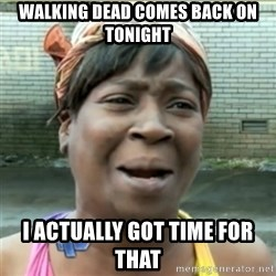 Ain't Nobody got time fo that - Walking dead comes back on tonight I ACTUALLY got time for that