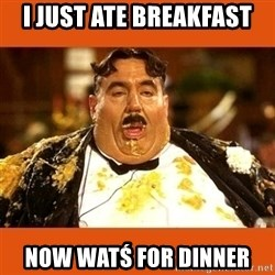 Fat Guy - I JUST ATE BREAKFAST NOW WATŚ FOR DINNER