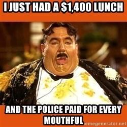 Fat Guy - i just had a $1,400 lunch and the police paid for every mouthful