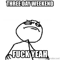 Fuck Yeah - Three day weekend fuck yeah