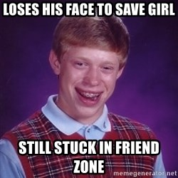 Bad Luck Brian - Loses his face to save girl still stuck in friend zone